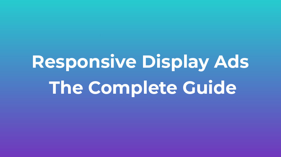 Responsive Display Ads – The Complete Guide